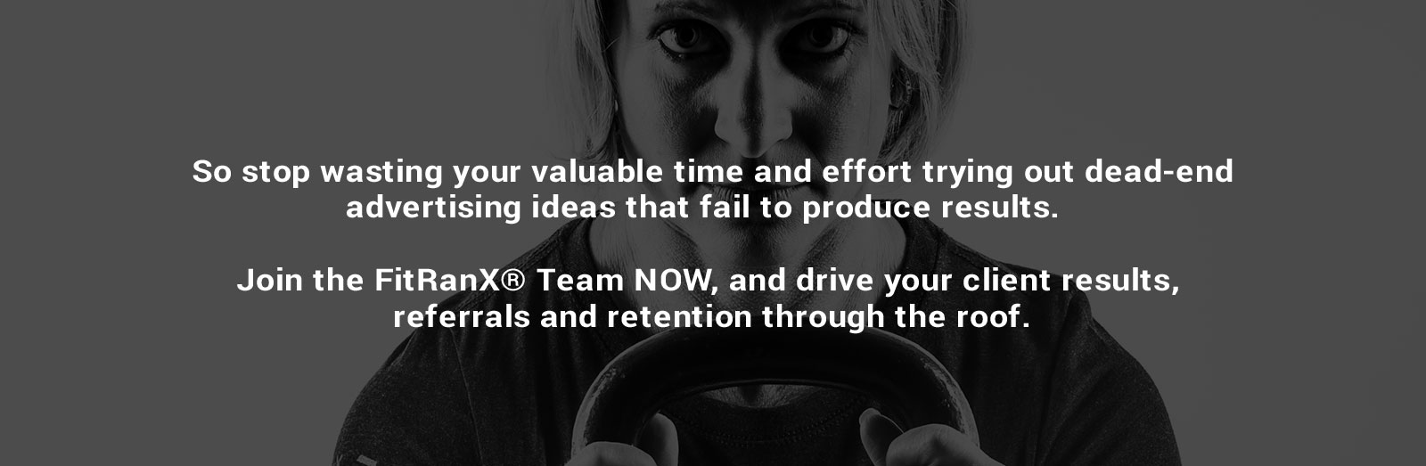 So stop wasting your valuable time and effort trying out dead-end advertising ideas that fail to produce results. Join the FitRanX® Team NOW, and drive your client results, referrals and retention through the roof.